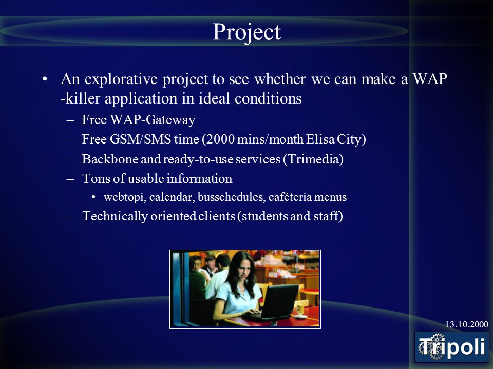 13.10.2000 Project An explorative project to see whether we can make a WAP -killer application in ideal conditions –Free WAP-Gateway –Free GSM/SMS tim