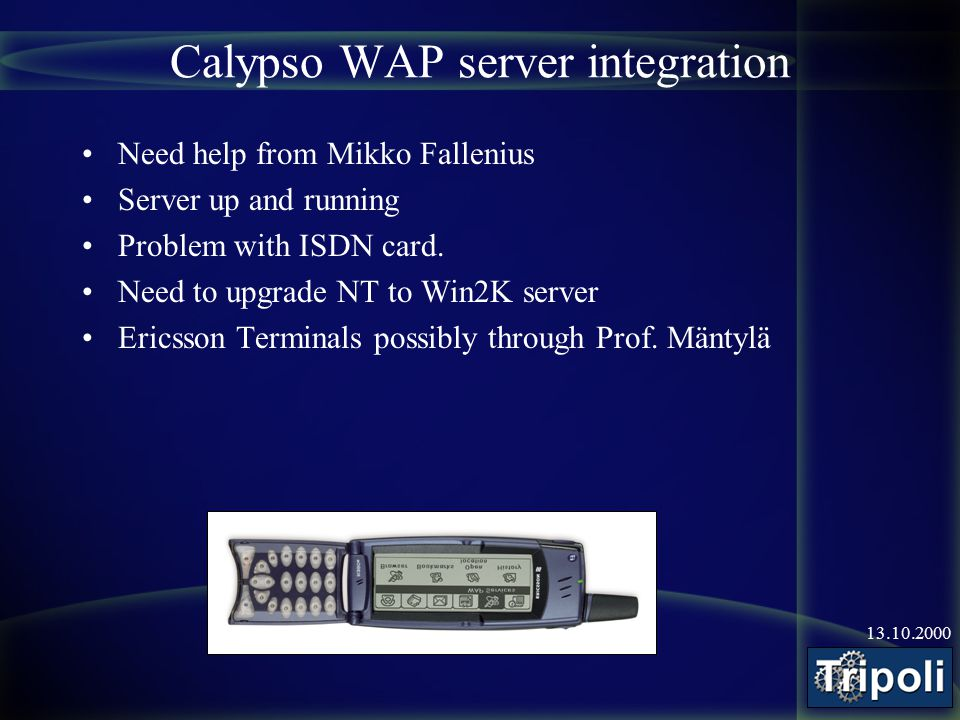 13.10.2000 Calypso WAP server integration Need help from Mikko Fallenius Server up and running Problem with ISDN card.