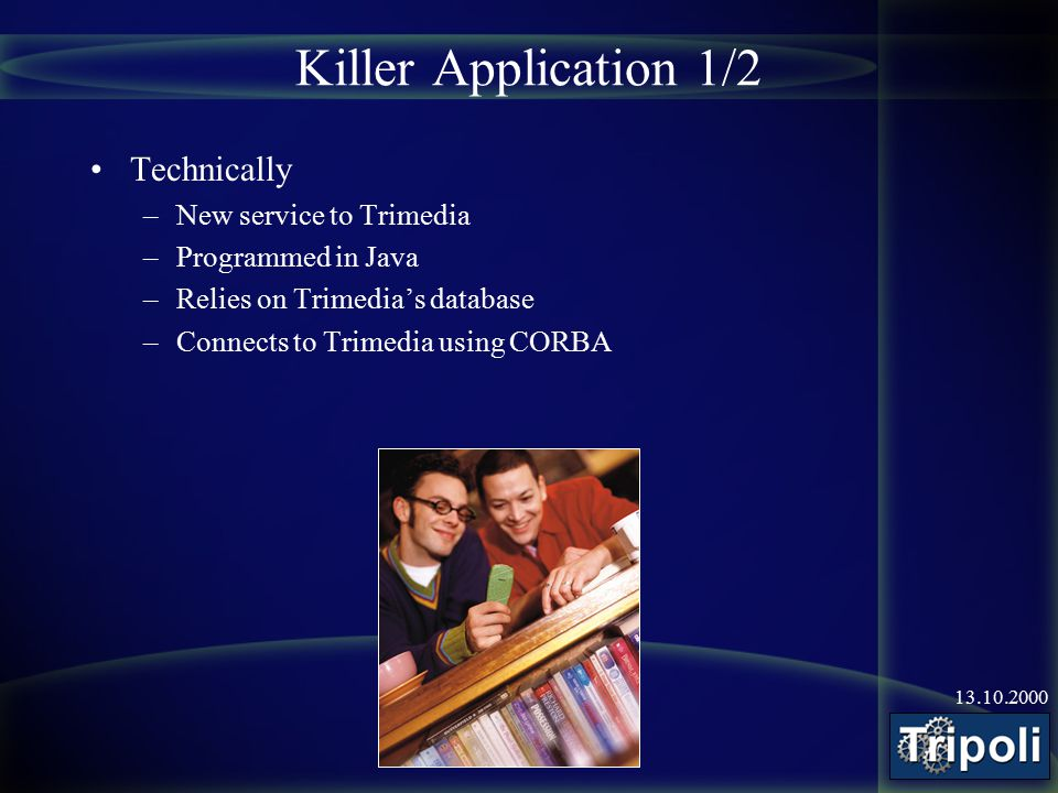 13.10.2000 Killer Application 1/2 Technically –New service to Trimedia –Programmed in Java –Relies on Trimedia's database –Connects to Trimedia using