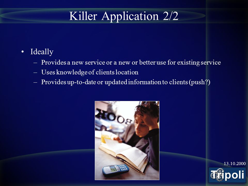 13.10.2000 Killer Application 2/2 Ideally –Provides a new service or a new or better use for existing service –Uses knowledge of clients location –Pro