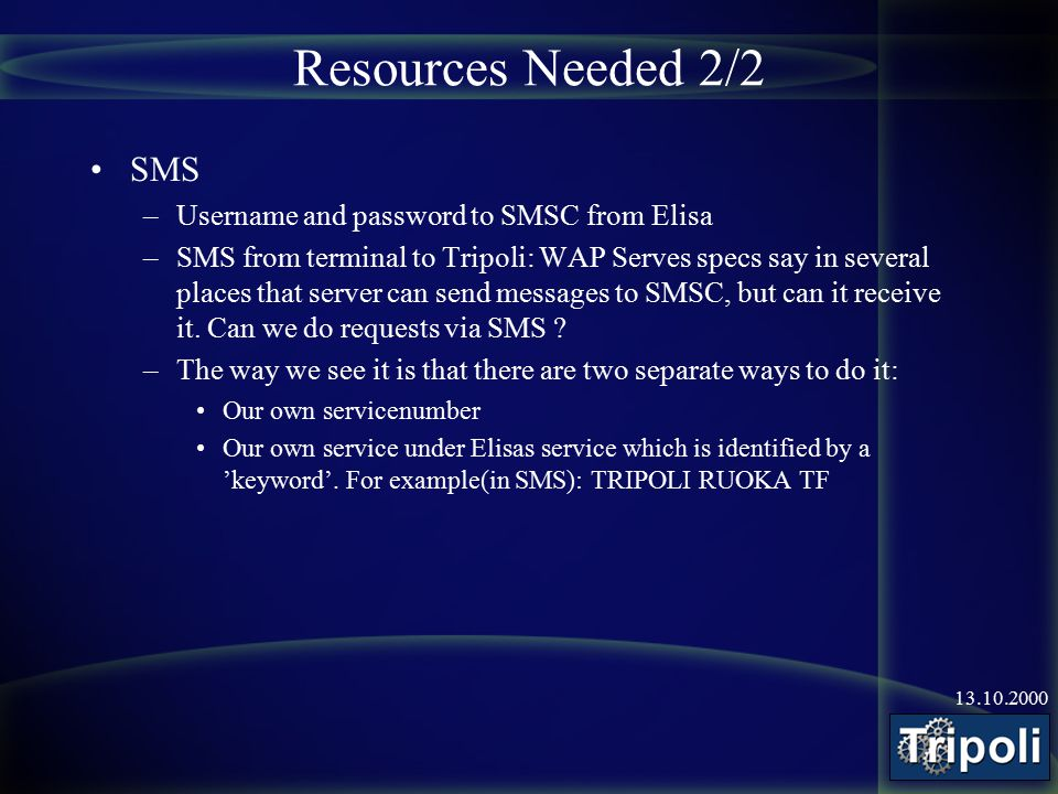 13.10.2000 Resources Needed 2/2 SMS –Username and password to SMSC from Elisa –SMS from terminal to Tripoli: WAP Serves specs say in several places that server can send messages to SMSC, but can it receive it.