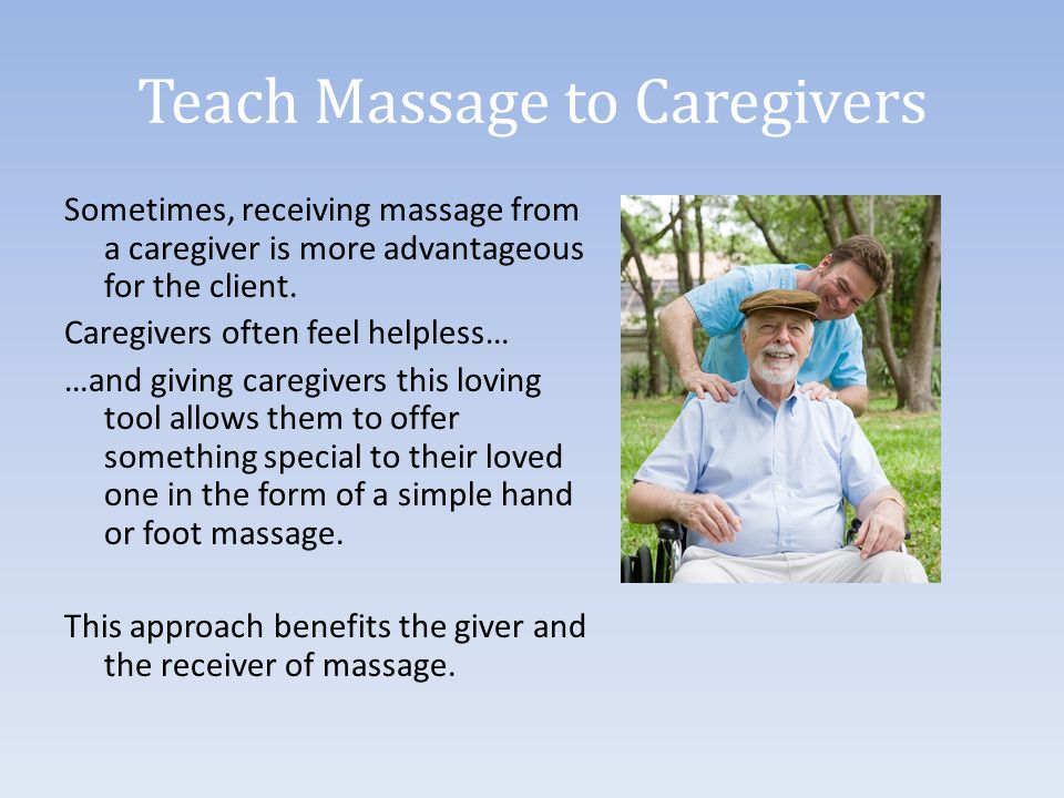 Teach Massage to Caregivers Sometimes, receiving massage from a caregiver is more advantageous for the client. Caregivers often feel helpless… …and gi