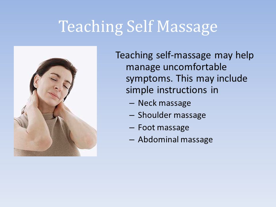 Teaching Self Massage Teaching self-massage may help manage uncomfortable symptoms. This may include simple instructions in – Neck massage – Shoulder