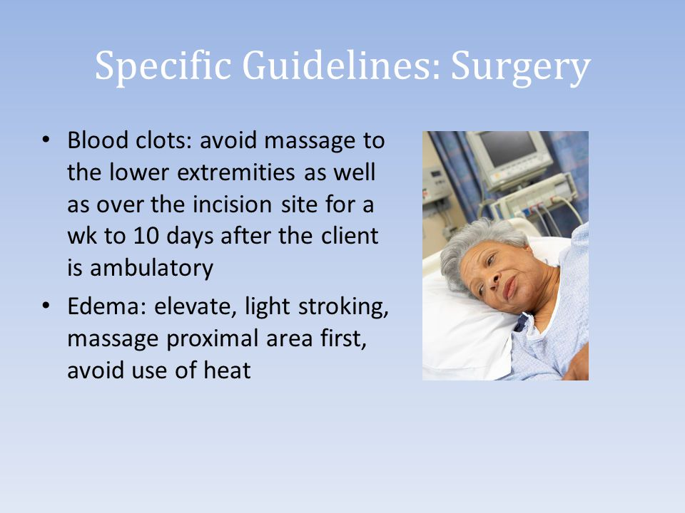 Specific Guidelines: Surgery Blood clots: avoid massage to the lower extremities as well as over the incision site for a wk to 10 days after the clien