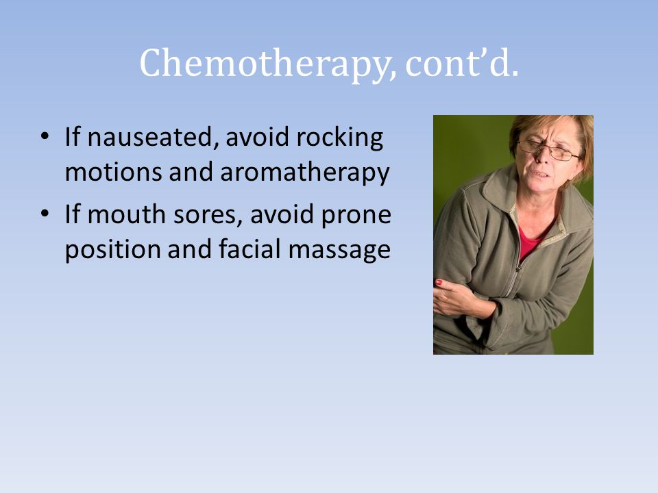 Chemotherapy, cont'd. If nauseated, avoid rocking motions and aromatherapy If mouth sores, avoid prone position and facial massage