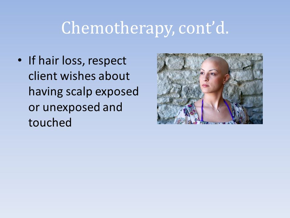 Chemotherapy, cont'd. If hair loss, respect client wishes about having scalp exposed or unexposed and touched