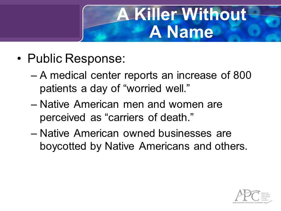A Killer Without A Name Public Response: –A medical center reports an increase of 800 patients a day of worried well. –Native American men and women are perceived as carriers of death. –Native American owned businesses are boycotted by Native Americans and others.