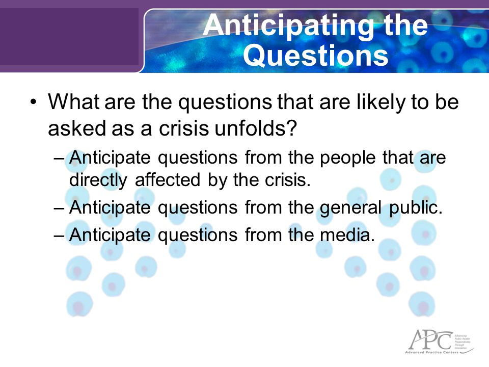 Anticipating the Questions What are the questions that are likely to be asked as a crisis unfolds.
