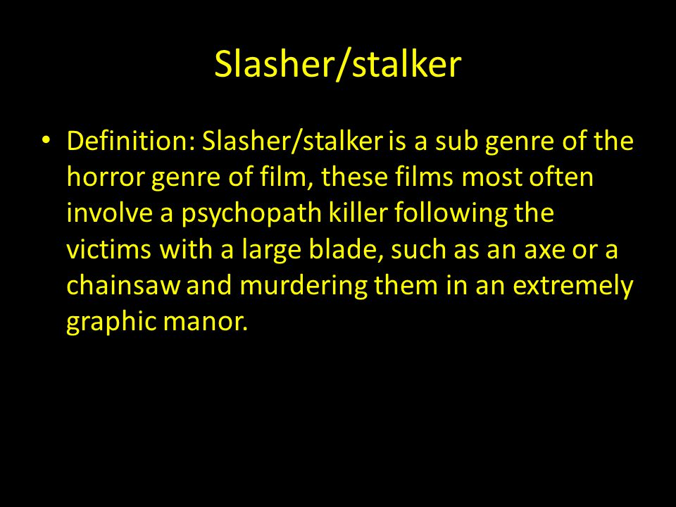 Slasher/stalker Definition: Slasher/stalker is a sub genre of the horror genre of film, these films most often involve a psychopath killer following the victims with a large blade, such as an axe or a chainsaw and murdering them in an extremely graphic manor.