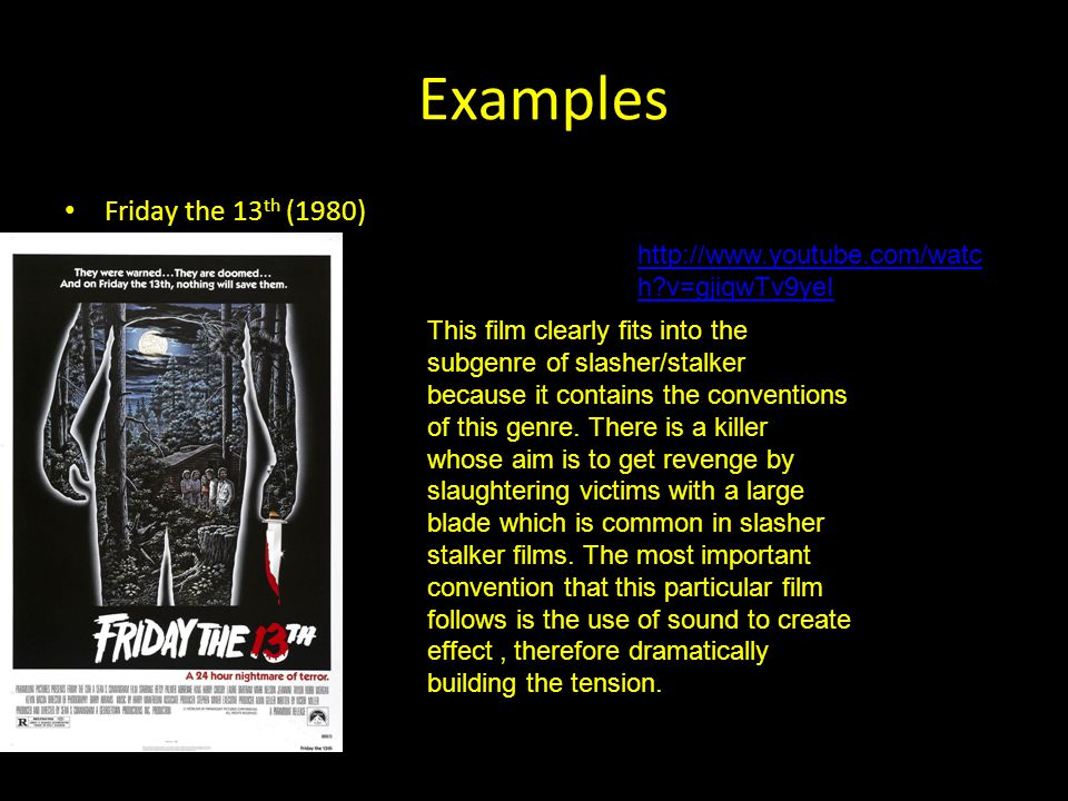 Examples Friday the 13 th (1980) http://www.youtube.com/watc h v=gjiqwTv9yeI This film clearly fits into the subgenre of slasher/stalker because it contains the conventions of this genre.
