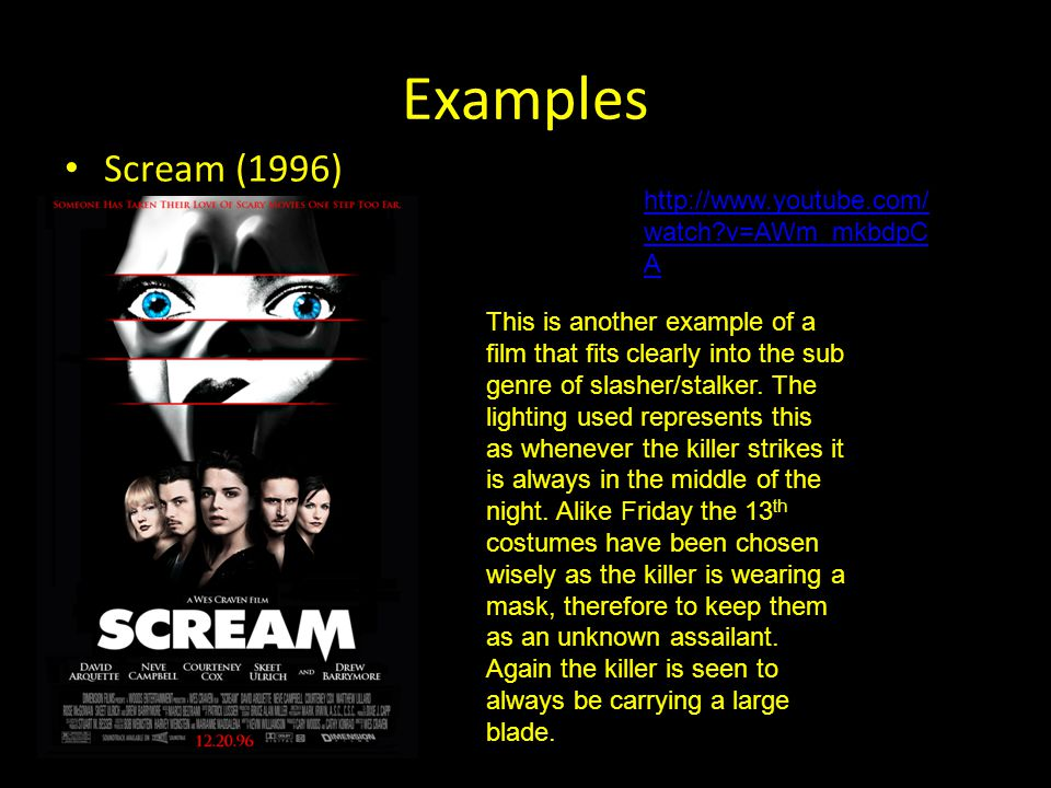 Examples Scream (1996) http://www.youtube.com/ watch v=AWm_mkbdpC A This is another example of a film that fits clearly into the sub genre of slasher/stalker.