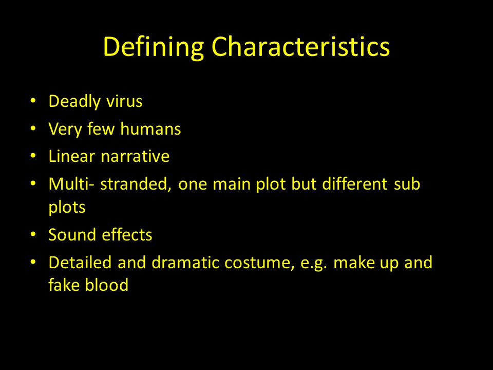 Defining Characteristics Deadly virus Very few humans Linear narrative Multi- stranded, one main plot but different sub plots Sound effects Detailed and dramatic costume, e.g.