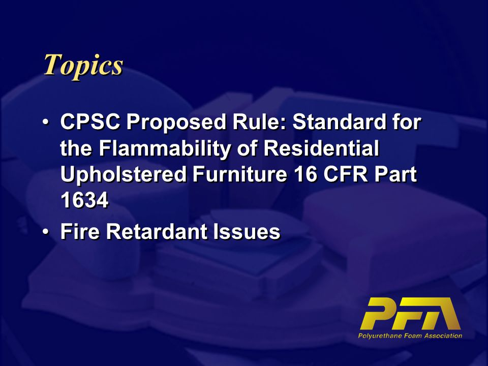 Topics CPSC Proposed Rule: Standard for the Flammability of Residential Upholstered Furniture 16 CFR Part 1634 Fire Retardant Issues CPSC Proposed Rule: Standard for the Flammability of Residential Upholstered Furniture 16 CFR Part 1634 Fire Retardant Issues