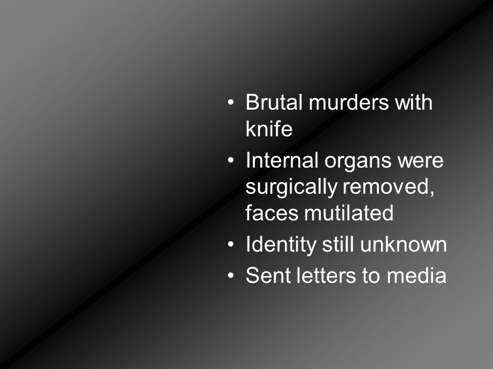 Brutal murders with knife Internal organs were surgically removed, faces mutilated Identity still unknown Sent letters to media