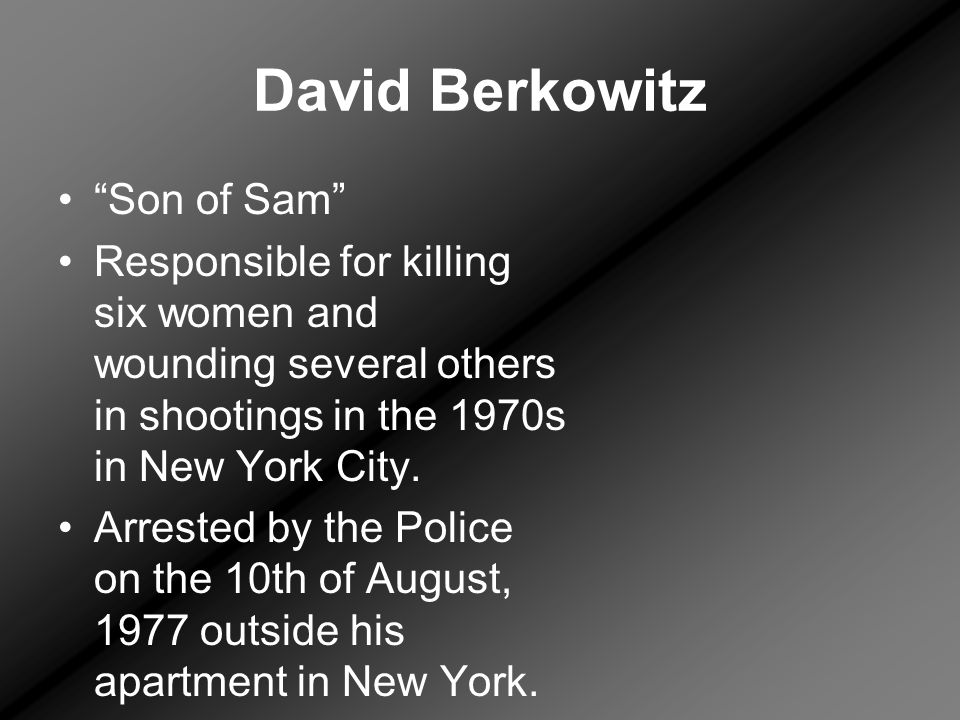 David Berkowitz Son of Sam Responsible for killing six women and wounding several others in shootings in the 1970s in New York City.