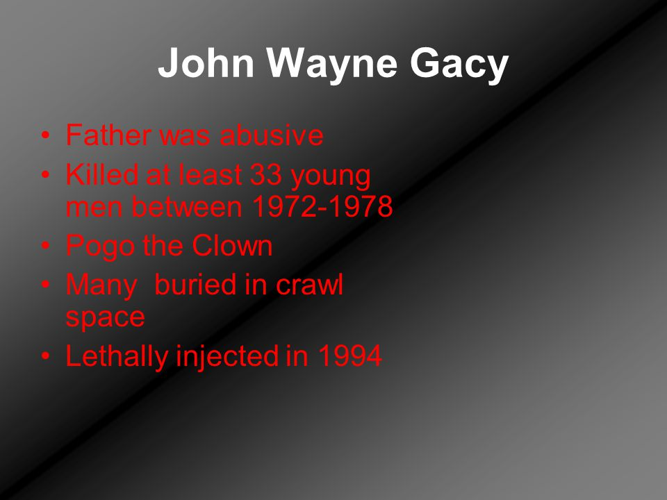 John Wayne Gacy Father was abusive Killed at least 33 young men between 1972-1978 Pogo the Clown Many buried in crawl space Lethally injected in 1994