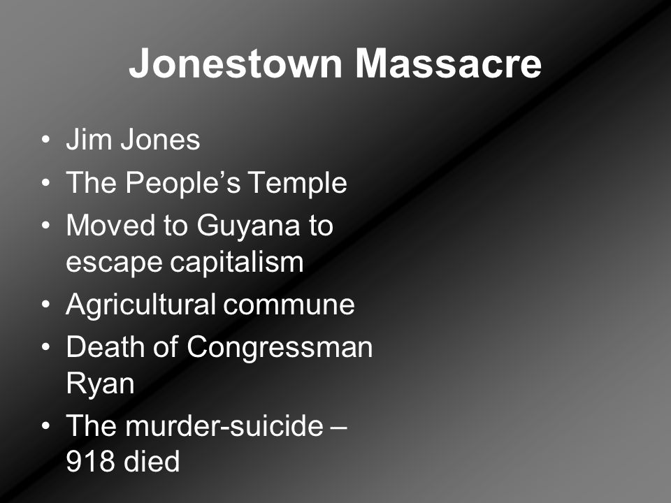 Jonestown Massacre Jim Jones The People's Temple Moved to Guyana to escape capitalism Agricultural commune Death of Congressman Ryan The murder-suicide – 918 died