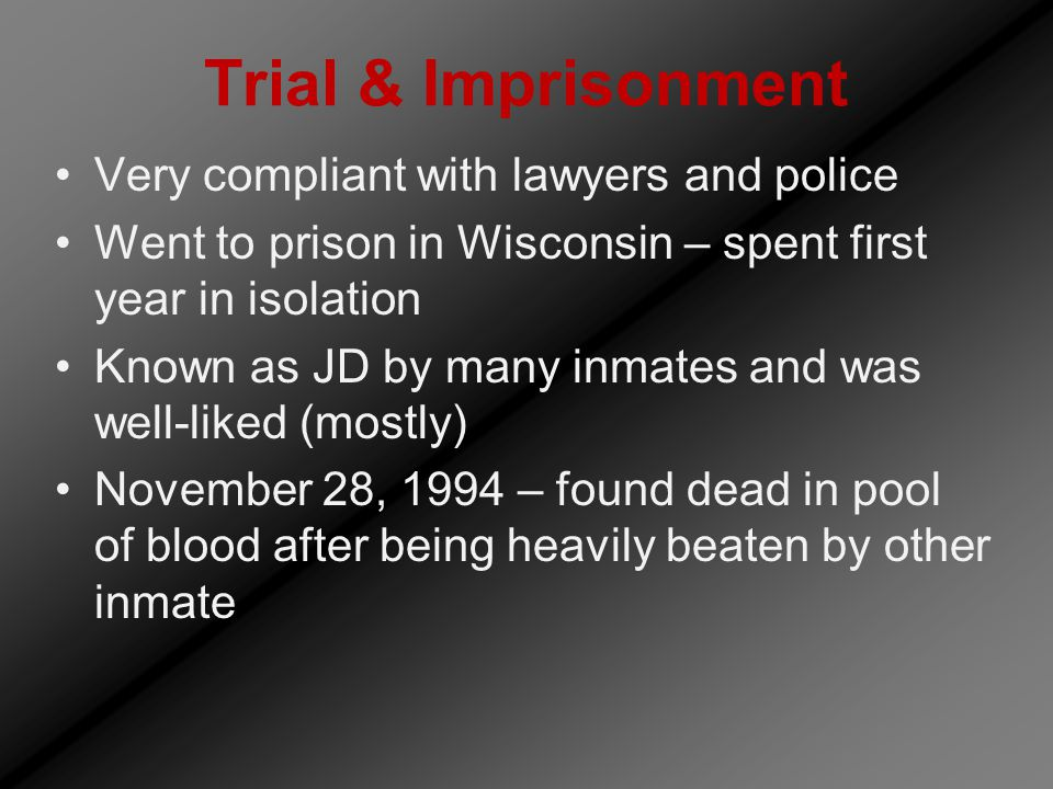 Trial & Imprisonment Very compliant with lawyers and police Went to prison in Wisconsin – spent first year in isolation Known as JD by many inmates and was well-liked (mostly) November 28, 1994 – found dead in pool of blood after being heavily beaten by other inmate