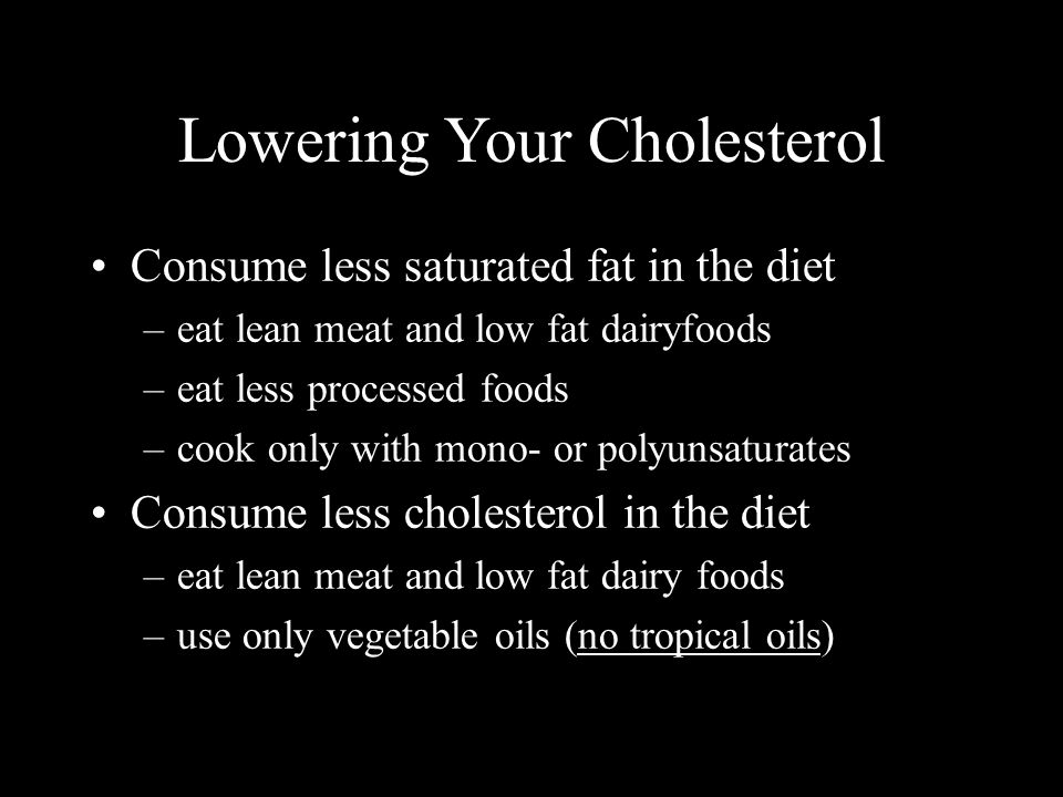 Lowering Your Cholesterol Consume less saturated fat in the diet –eat lean meat and low fat dairyfoods –eat less processed foods –cook only with mono- or polyunsaturates Consume less cholesterol in the diet –eat lean meat and low fat dairy foods –use only vegetable oils (no tropical oils)
