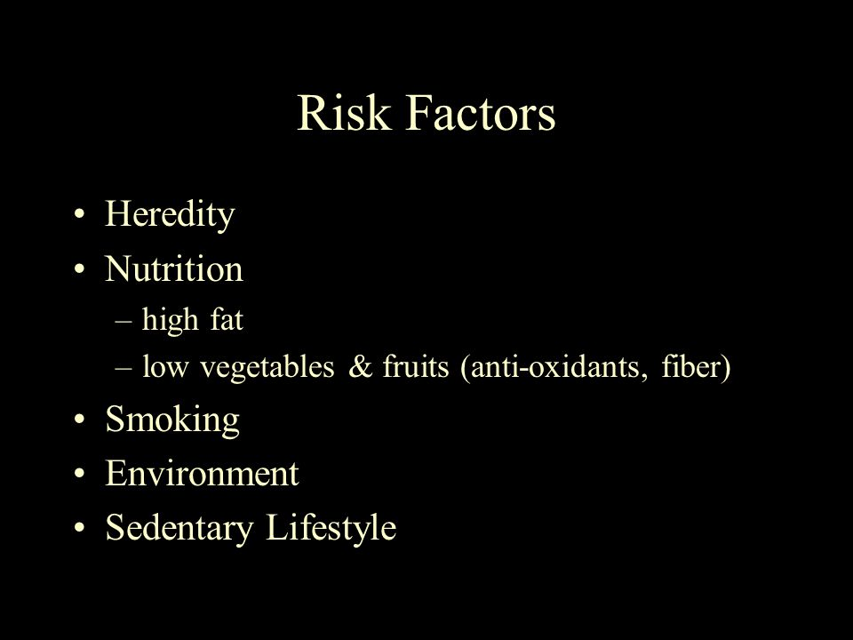 Risk Factors Heredity Nutrition –high fat –low vegetables & fruits (anti-oxidants, fiber) Smoking Environment Sedentary Lifestyle