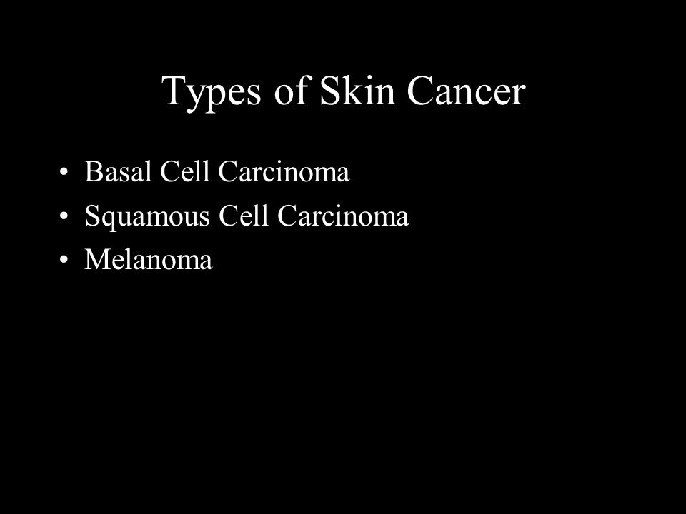 Types of Skin Cancer Basal Cell Carcinoma Squamous Cell Carcinoma Melanoma