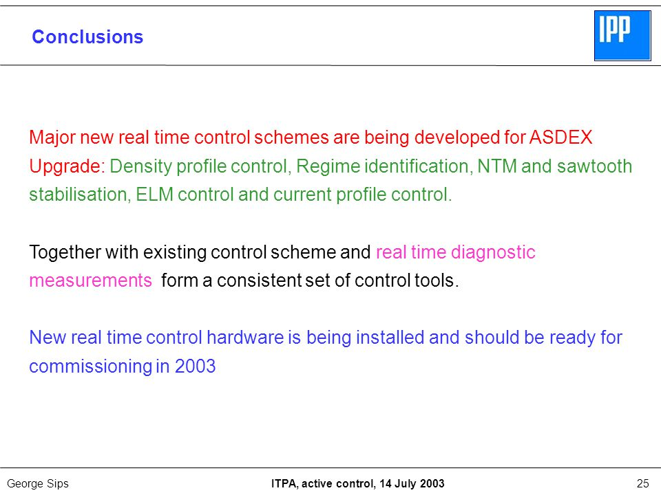 George Sips ITPA, active control, 14 July 200325 Conclusions Major new real time control schemes are being developed for ASDEX Upgrade: Density profile control, Regime identification, NTM and sawtooth stabilisation, ELM control and current profile control.