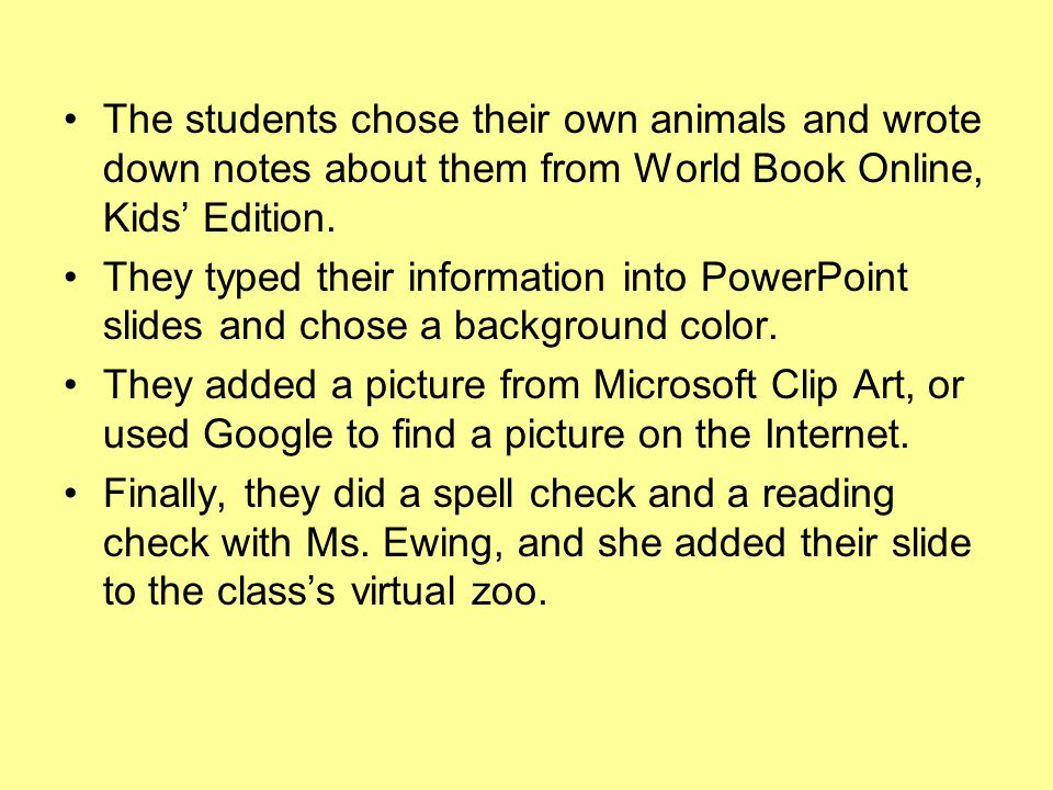 The students chose their own animals and wrote down notes about them from World Book Online, Kids' Edition. They typed their information into PowerPoi