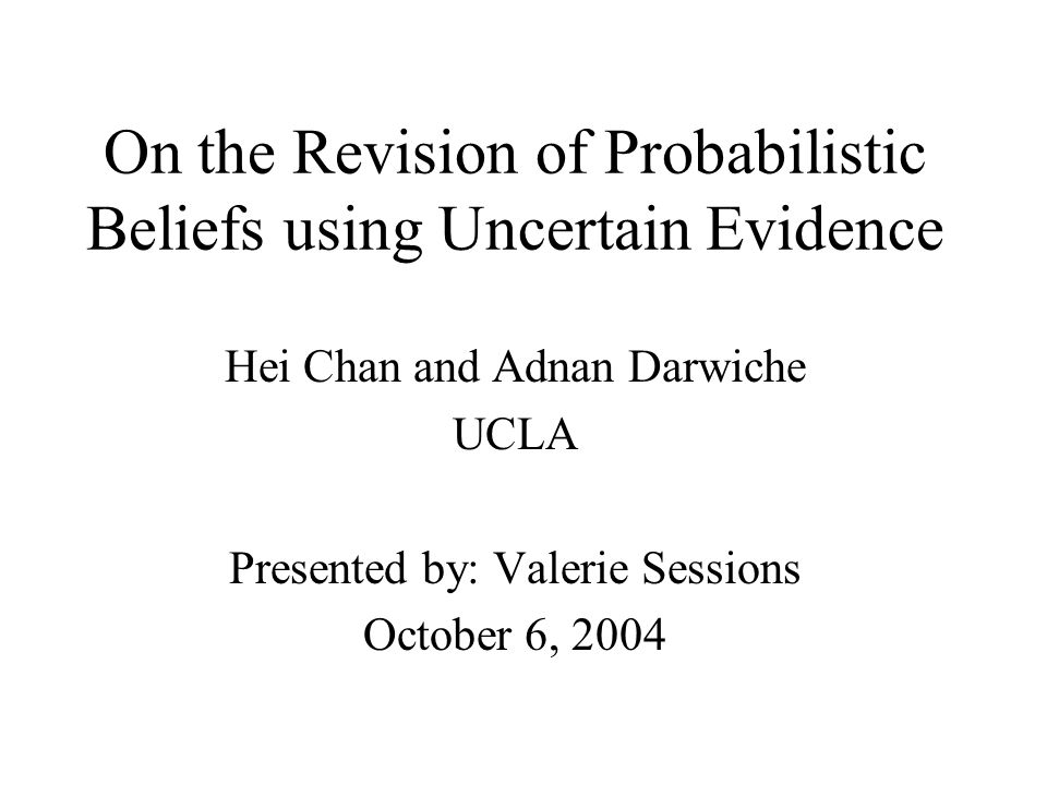 On the Revision of Probabilistic Beliefs using Uncertain Evidence Hei Chan and Adnan Darwiche UCLA Presented by: Valerie Sessions October 6, 2004