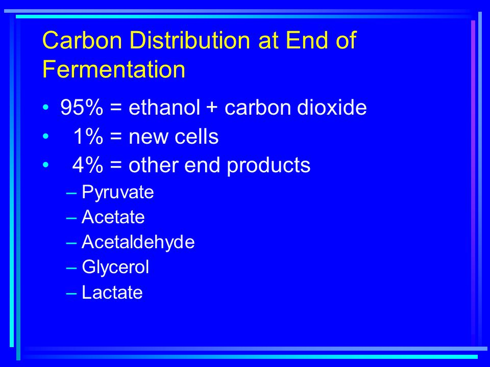 Carbon Distribution at End of Fermentation 95% = ethanol + carbon dioxide 1% = new cells 4% = other end products –Pyruvate –Acetate –Acetaldehyde –Glycerol –Lactate
