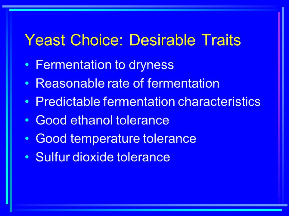 Yeast Choice: Desirable Traits Fermentation to dryness Reasonable rate of fermentation Predictable fermentation characteristics Good ethanol tolerance Good temperature tolerance Sulfur dioxide tolerance