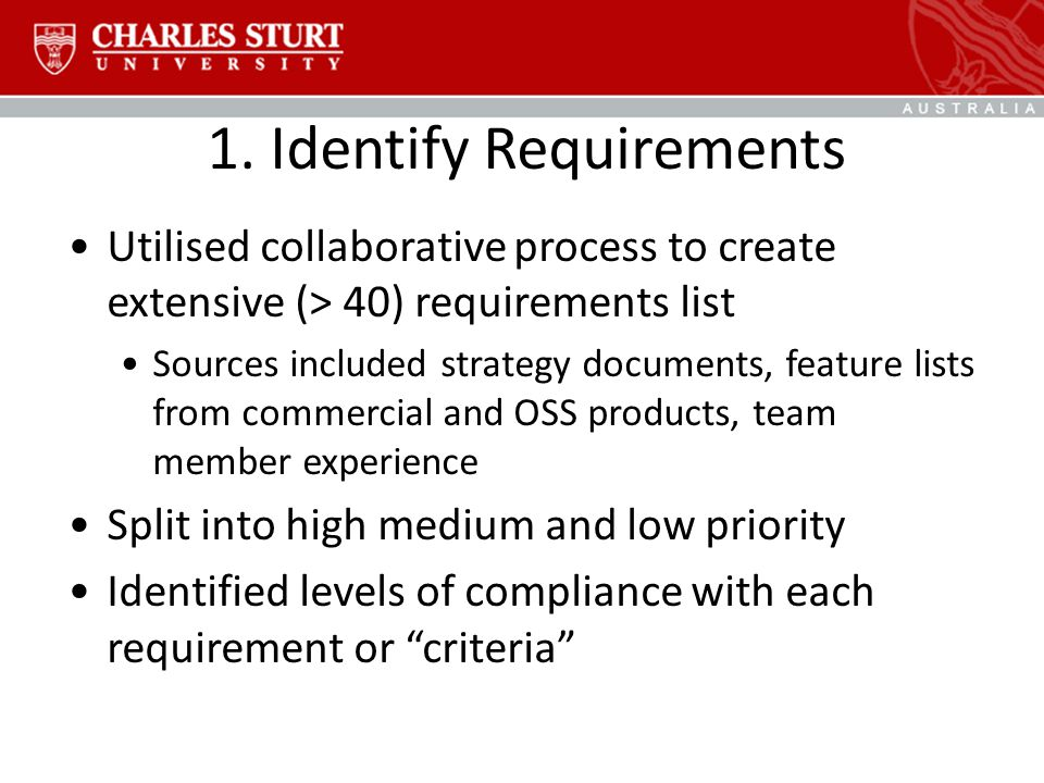 1. Identify Requirements Utilised collaborative process to create extensive (> 40) requirements list Sources included strategy documents, feature list
