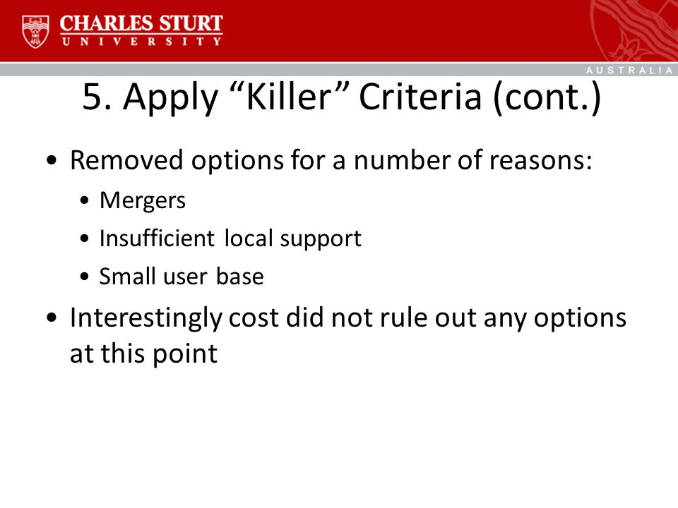 "5. Apply ""Killer"" Criteria (cont.) Removed options for a number of reasons: Mergers Insufficient local support Small user base Interestingly cost did"