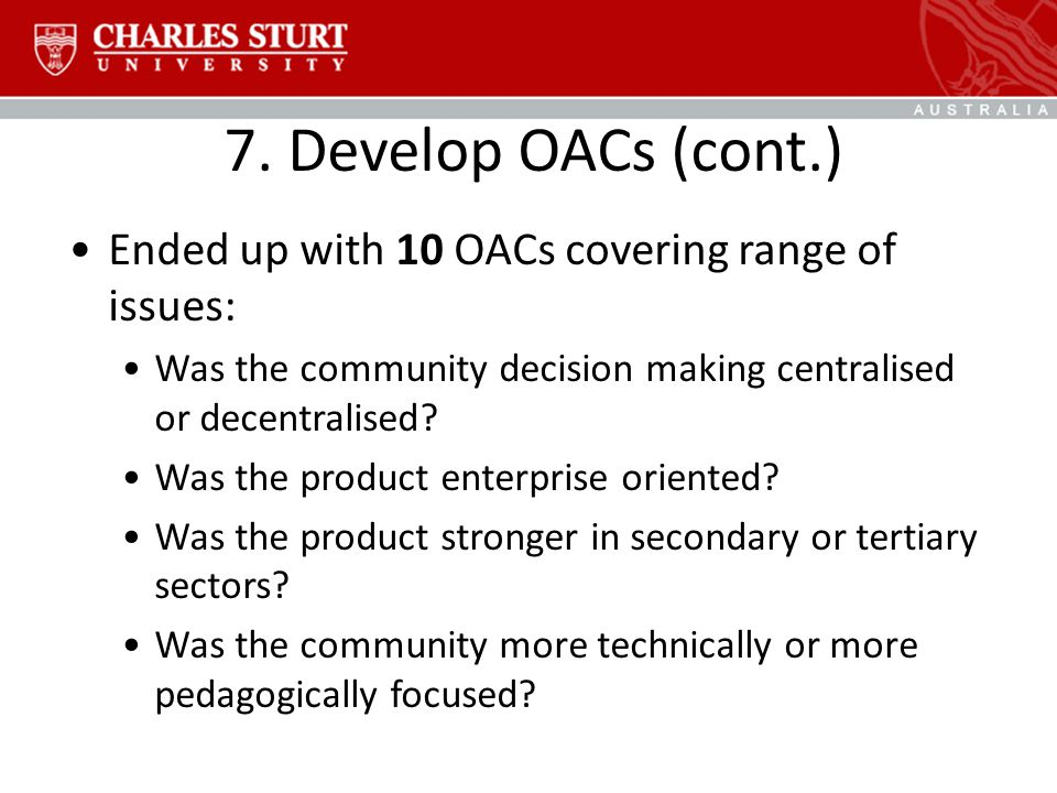 7. Develop OACs (cont.) Ended up with 10 OACs covering range of issues: Was the community decision making centralised or decentralised? Was the produc