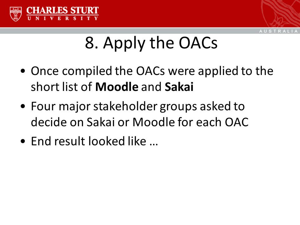 8. Apply the OACs Once compiled the OACs were applied to the short list of Moodle and Sakai Four major stakeholder groups asked to decide on Sakai or
