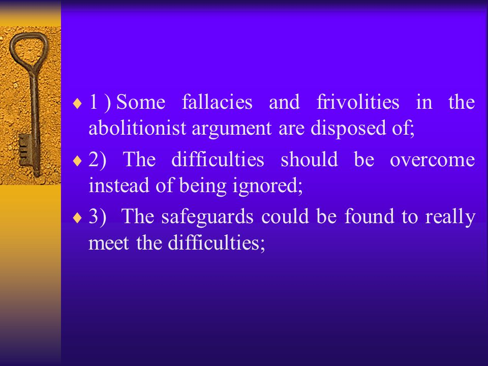  1)Some fallacies and frivolities in the abolitionist argument are disposed of;  2) The difficulties should be overcome instead of being ignored;  3) The safeguards could be found to really meet the difficulties;