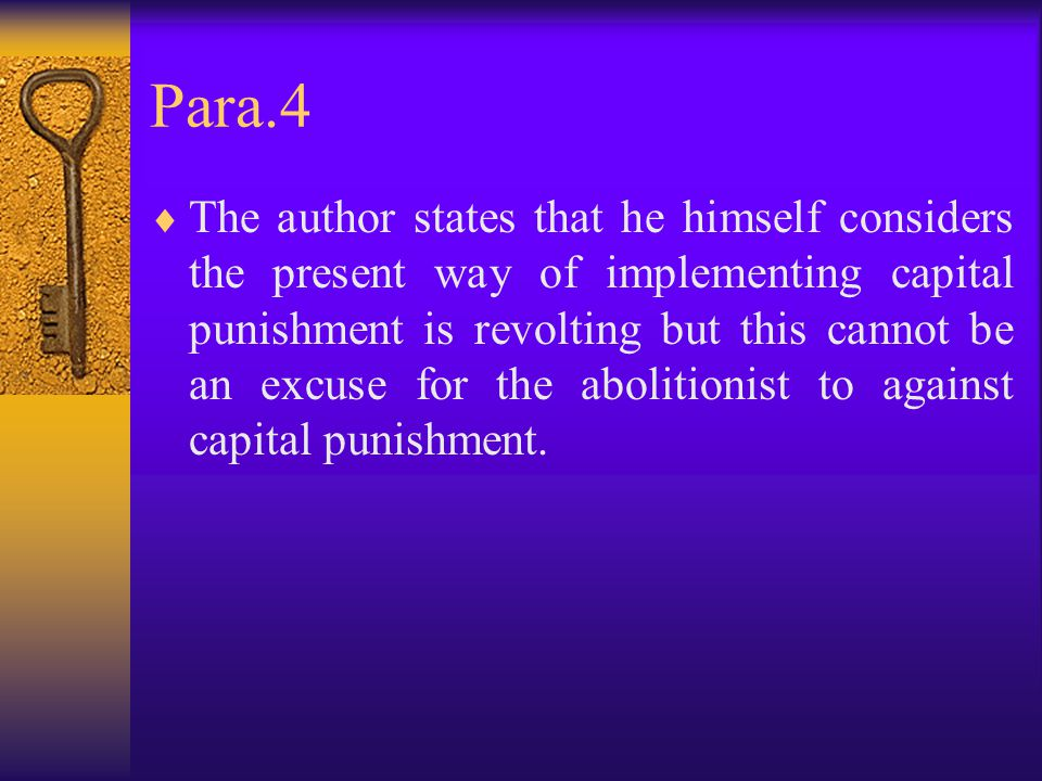Para.4  The author states that he himself considers the present way of implementing capital punishment is revolting but this cannot be an excuse for the abolitionist to against capital punishment.