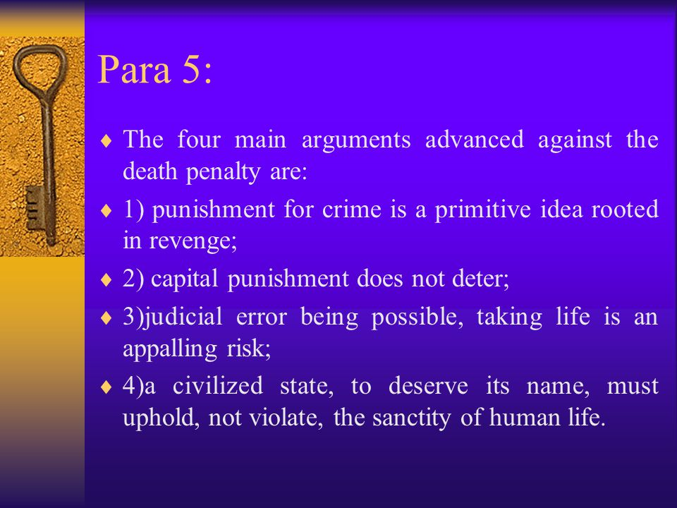 Para 5:  The four main arguments advanced against the death penalty are:  1) punishment for crime is a primitive idea rooted in revenge;  2) capital punishment does not deter;  3)judicial error being possible, taking life is an appalling risk;  4)a civilized state, to deserve its name, must uphold, not violate, the sanctity of human life.