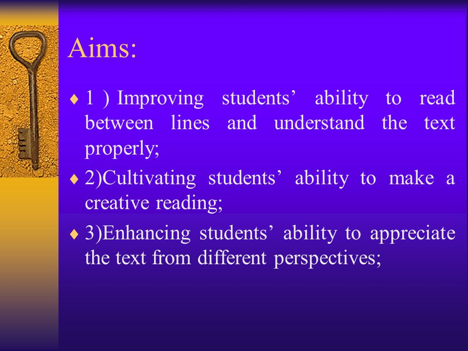 Aims:  1)Improving students' ability to read between lines and understand the text properly;  2)Cultivating students' ability to make a creative reading;  3)Enhancing students' ability to appreciate the text from different perspectives;