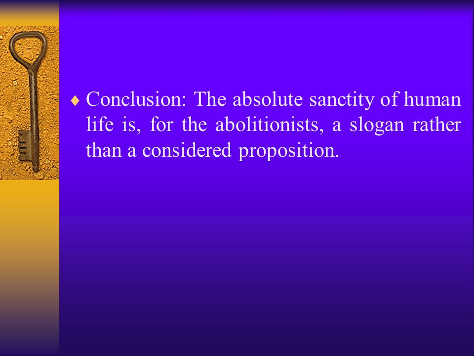  Conclusion: The absolute sanctity of human life is, for the abolitionists, a slogan rather than a considered proposition.