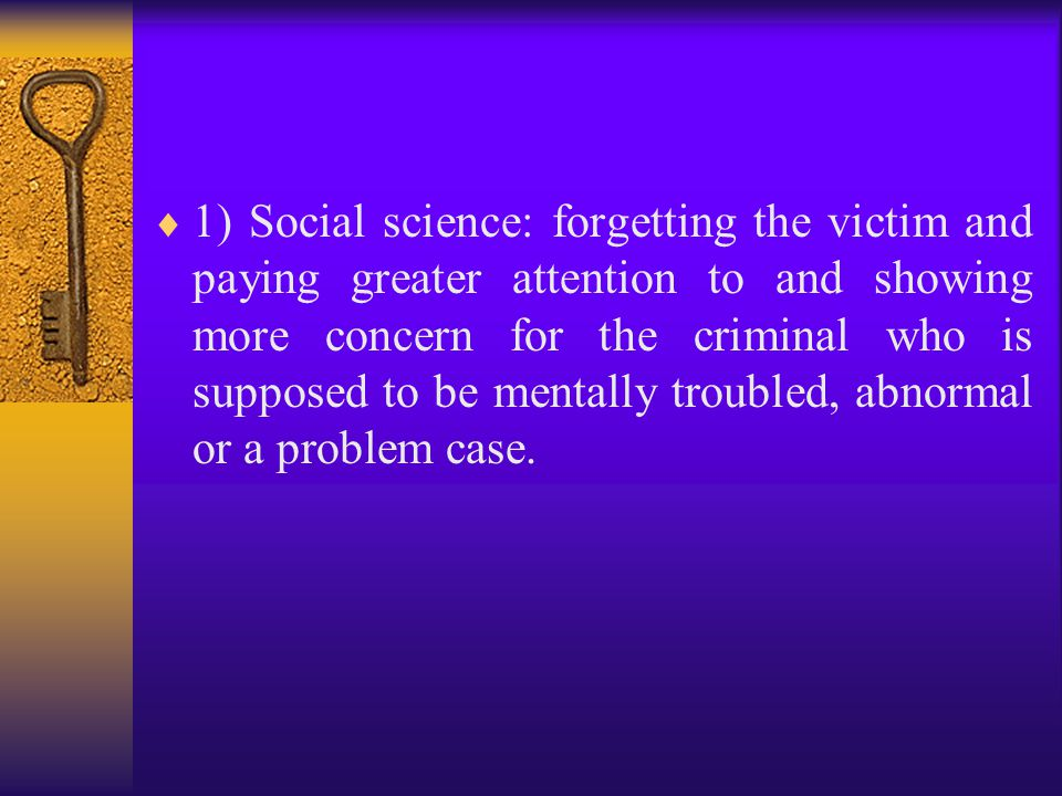  1) Social science: forgetting the victim and paying greater attention to and showing more concern for the criminal who is supposed to be mentally troubled, abnormal or a problem case.