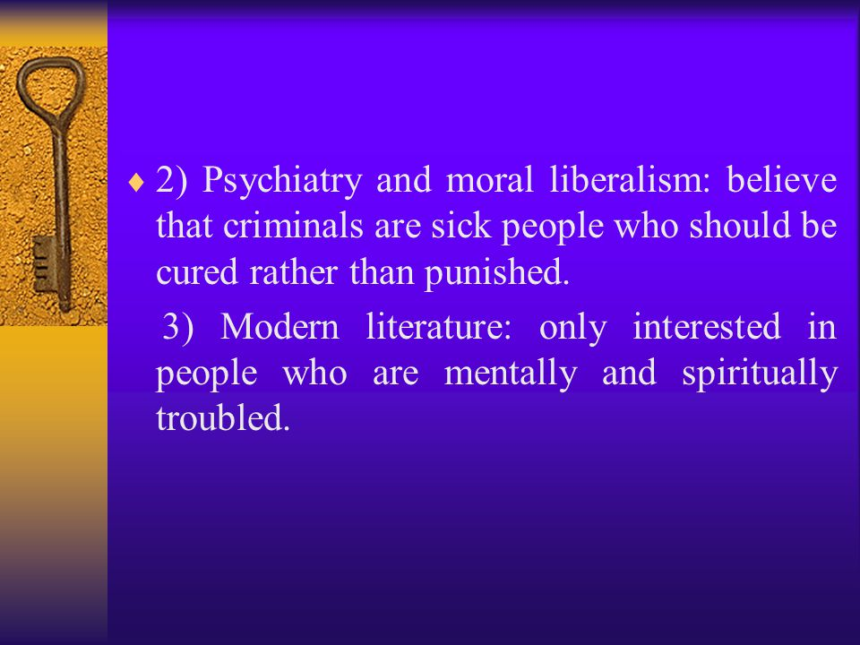  2) Psychiatry and moral liberalism: believe that criminals are sick people who should be cured rather than punished.