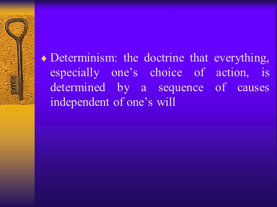  Determinism: the doctrine that everything, especially one's choice of action, is determined by a sequence of causes independent of one's will