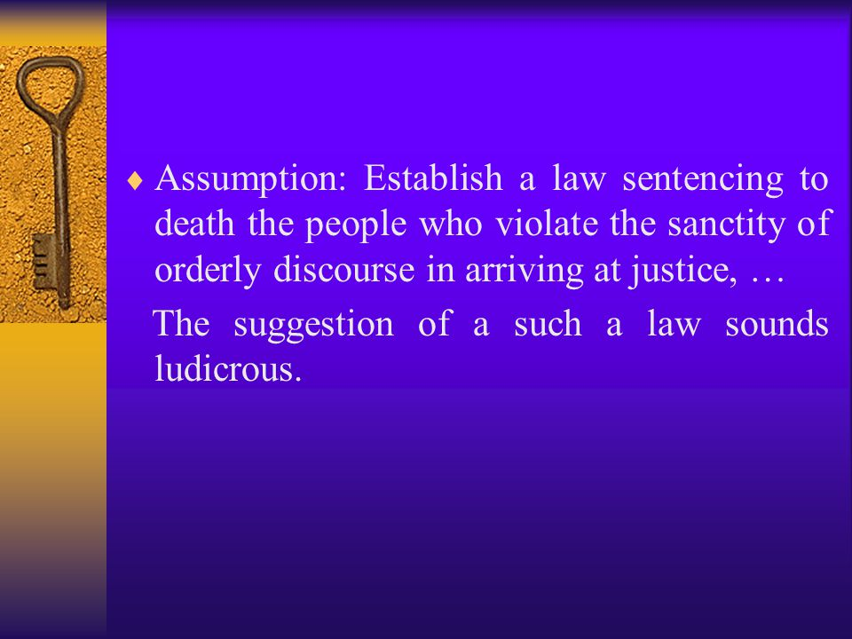  Assumption: Establish a law sentencing to death the people who violate the sanctity of orderly discourse in arriving at justice, … The suggestion of a such a law sounds ludicrous.