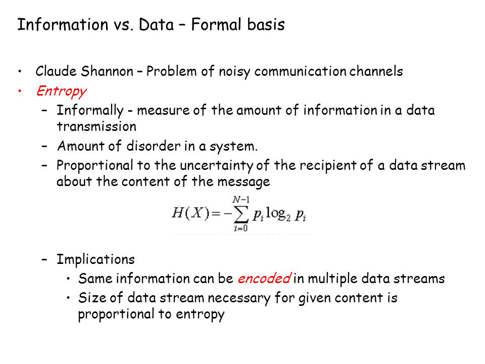 Information vs. Data – Formal basis Claude Shannon – Problem of noisy communication channels Entropy –Informally - measure of the amount of informatio