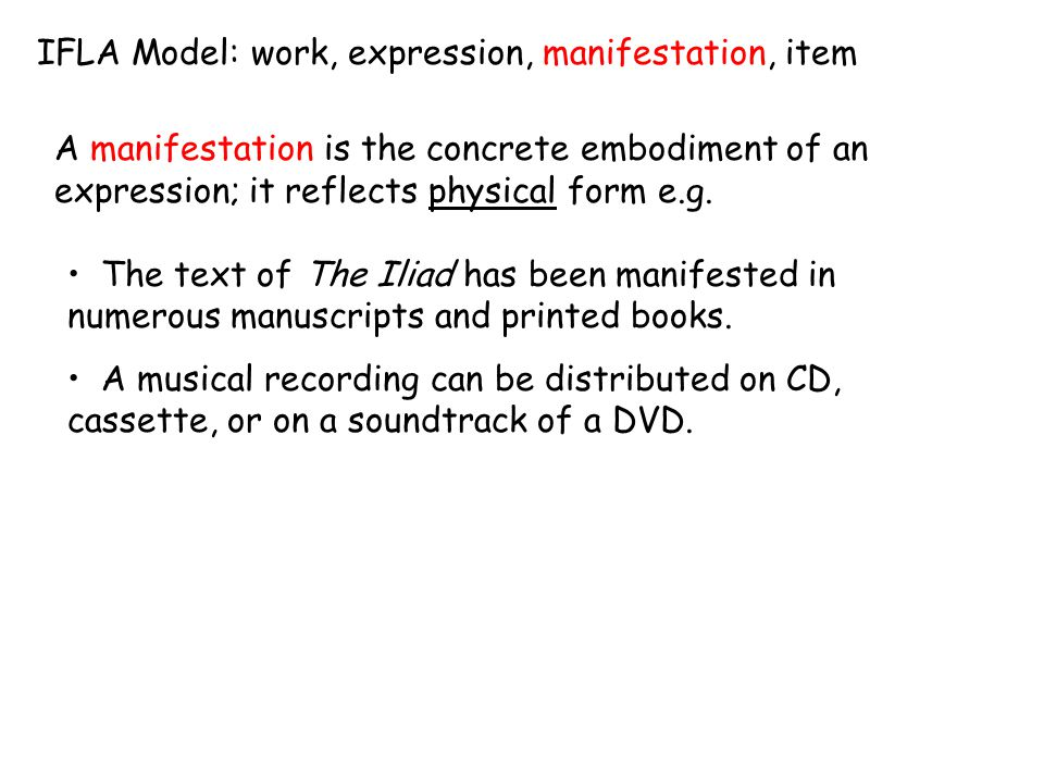 IFLA Model: work, expression, manifestation, item A manifestation is the concrete embodiment of an expression; it reflects physical form e.g. The text