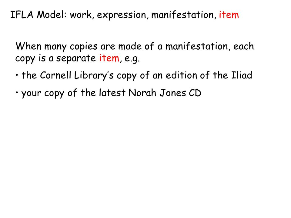 IFLA Model: work, expression, manifestation, item When many copies are made of a manifestation, each copy is a separate item, e.g. the Cornell Library
