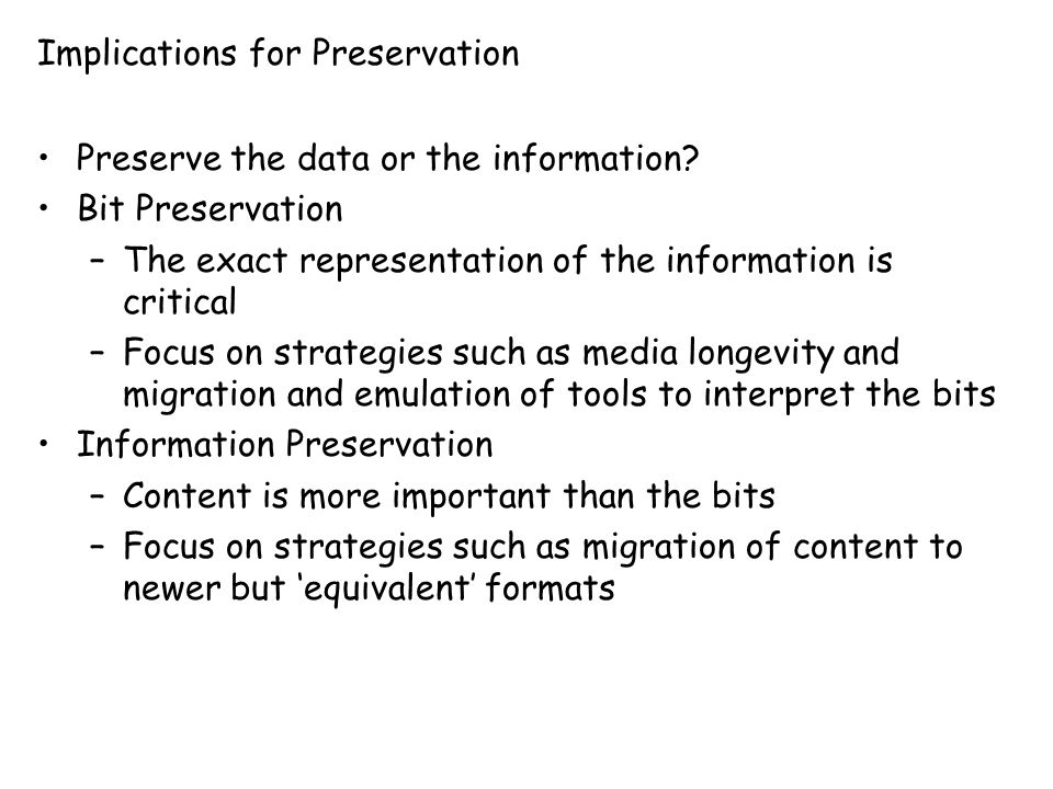 Implications for Preservation Preserve the data or the information? Bit Preservation –The exact representation of the information is critical –Focus o