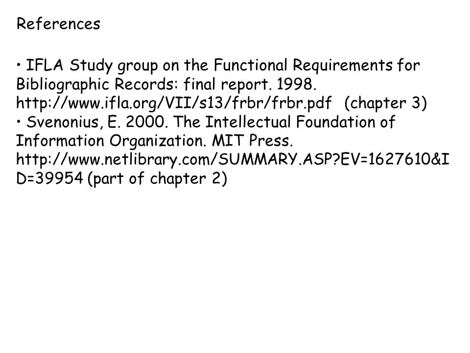 References IFLA Study group on the Functional Requirements for Bibliographic Records: final report. 1998. http://www.ifla.org/VII/s13/frbr/frbr.pdf (c