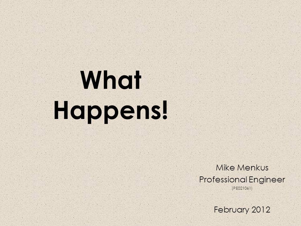 What Happens! Mike Menkus Professional Engineer (PE021061) February 2012