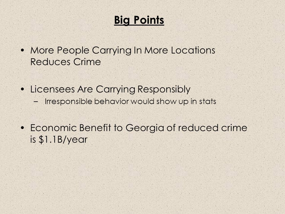 Big Points More People Carrying In More Locations Reduces Crime Licensees Are Carrying Responsibly – Irresponsible behavior would show up in stats Economic Benefit to Georgia of reduced crime is $1.1B/year